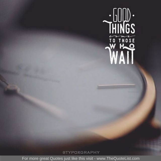 """Good things come to those who wait"""