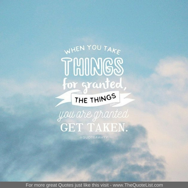 """When you take things for granted, the things you are granted get taken"""
