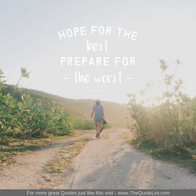 """Hope for the best, prepare for the worst"""