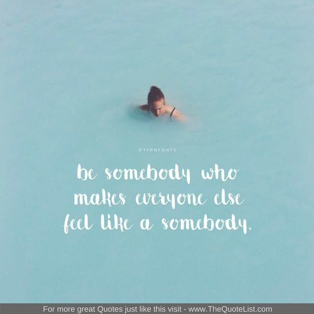 """Be somebody who makes everybody feel like a somebody"""
