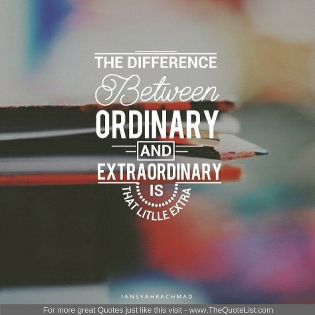"""The difference between ordinary and extraordinary is the little extra"""