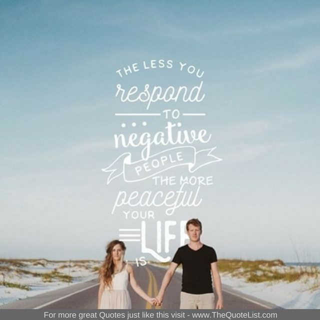 """""""The less you respond to negative people the more peaceful your life is"""""""