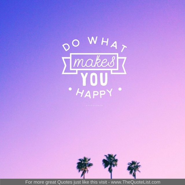 """""""Do what makes you happy"""""""