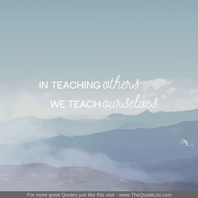 """""""In teaching others we teach ourselves"""""""