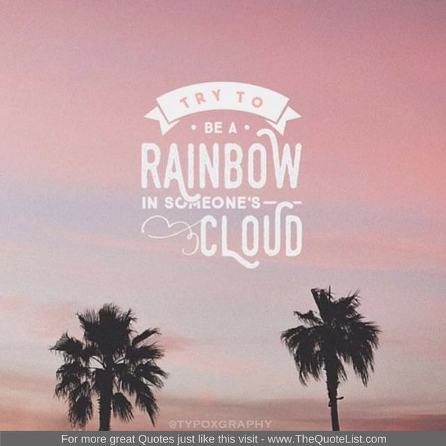 """""""Try to be a rainbow in someone's cloud."""""""