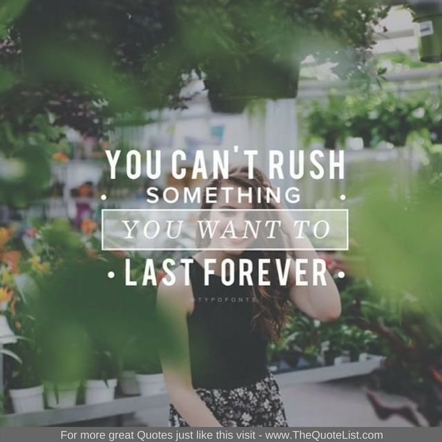 """""""You can't rush something you want to last forever"""""""