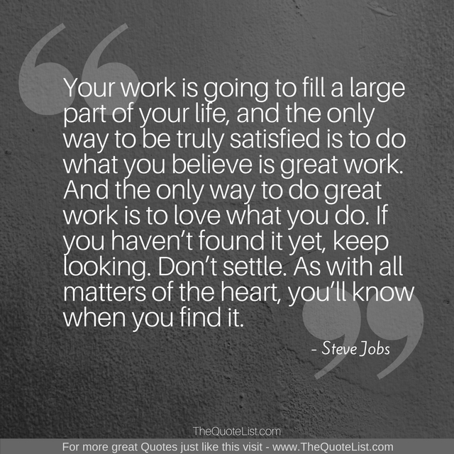 """Your work is going to fill a large part of your life, and the only way to be truly satisfied is to do what you believe is great work. And the only way to do great work is to love what you do. If you haven't found it yet, keep looking. Don't settle. As with all matters of the heart, you'll know when you find it."" by Steve Jobs"