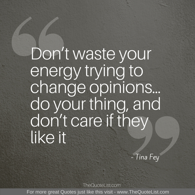 """Don't waste your energy trying to change opinions…do your thing, and don't care if they like it"" by Tina Fey"