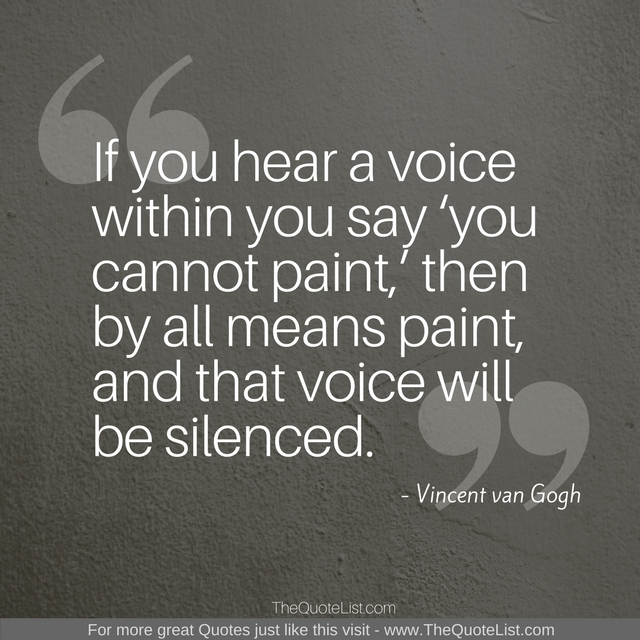 """If you hear a voice within you say 'you cannot paint,' then by all means paint, and that voice will be silenced."" by Vincent van Gogh"