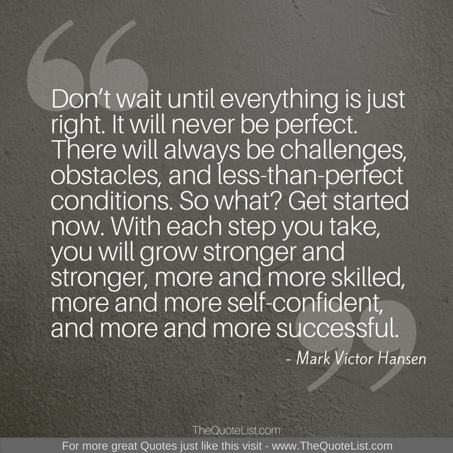 """Don't wait until everything is just right. It will never be perfect. There will always be challenges, obstacles, and less-than-perfect conditions. So what? Get started now. With each step you take, you will grow stronger and stronger, more and more skilled, more and more self-confident, and more and more successful."" by Mark Victor Hansen"