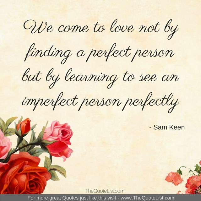 """We come to love not by finding a perfect person but by learning to see an imperfect person perfectly"" by Sam Keen"