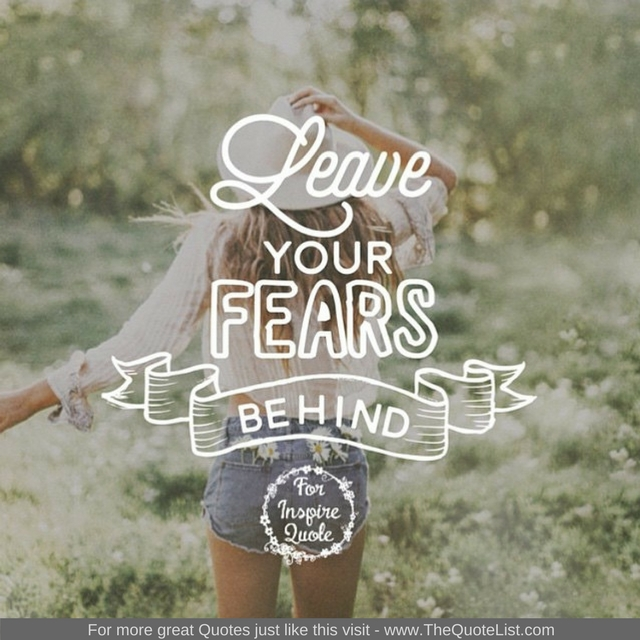 """Leave your fears behind"""