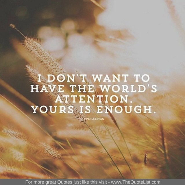 """I don't want to have the world's attention. Yours is enough"""