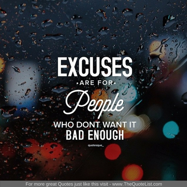 """Excuses are for people who don't want it bad enough"""
