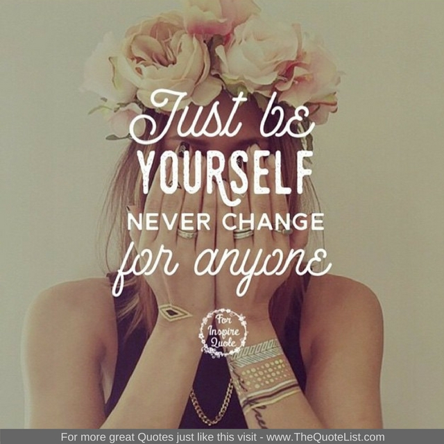 """Just be yourself, never change for anyone"""