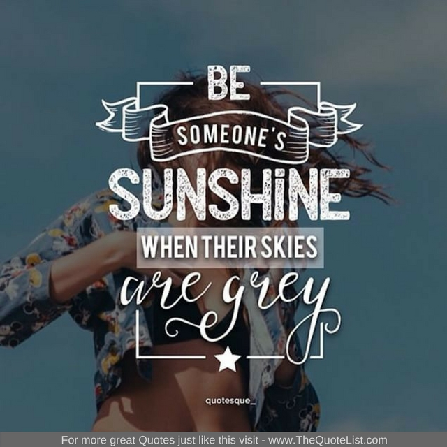"""Be someone's sunshine when their skies are grey"""