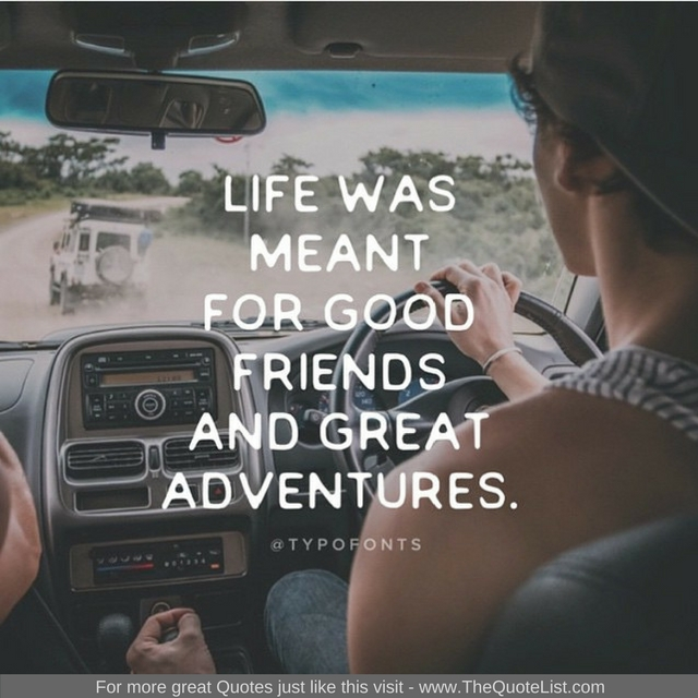 """Life was meant for good friends and great adventures"""