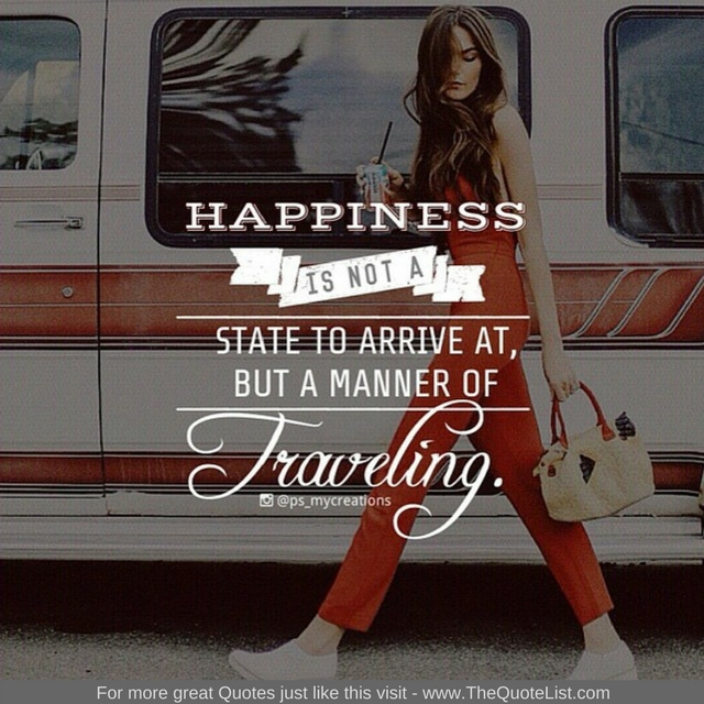 """Happiness is not a state to arrive at, but a manner of travelling"""