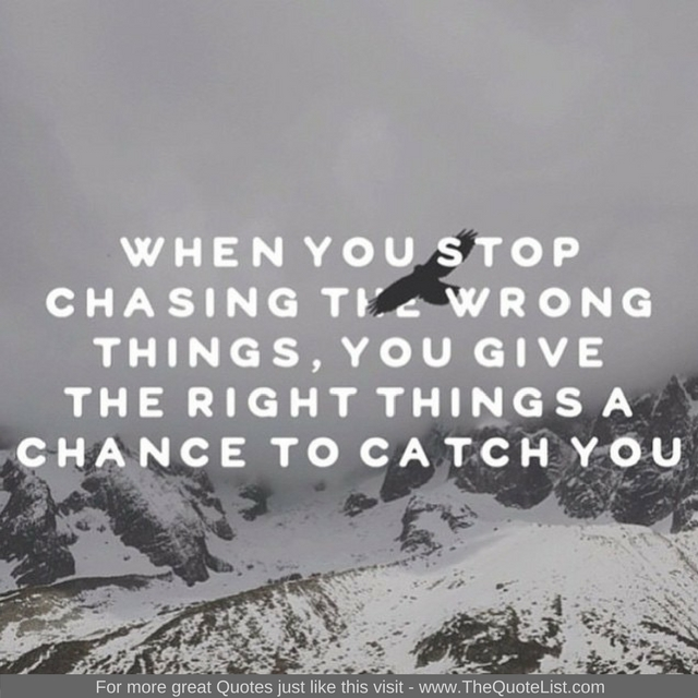"""""""When you stop chasing the wrong things, you give the right things a chance to catch you"""""""
