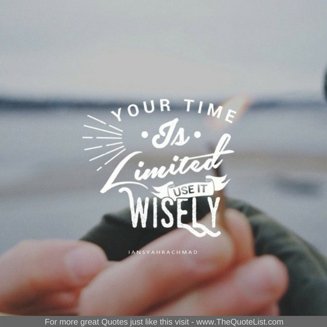"""""""Your time is limited, use it wisely"""""""