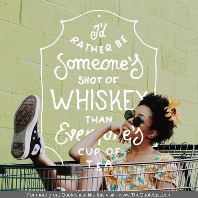 """I'd rather be someones shot of Whiskey than everyone's cup of tea"""