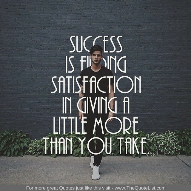 """Success is finding satisfaction in giving a little more than you take"""
