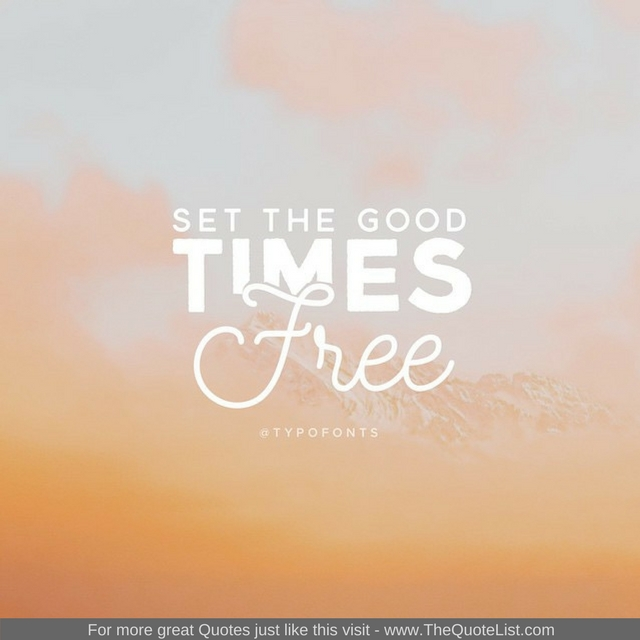 """Set the good times free"""