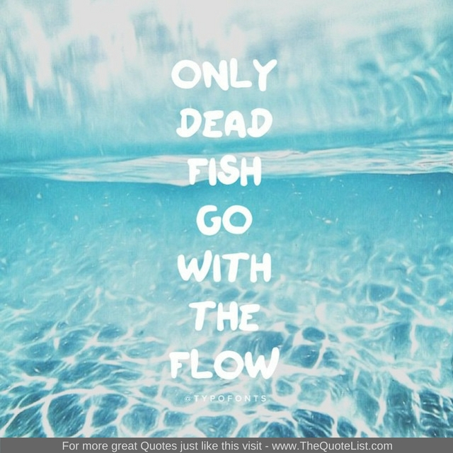 """Only dead fish go with the flow"""