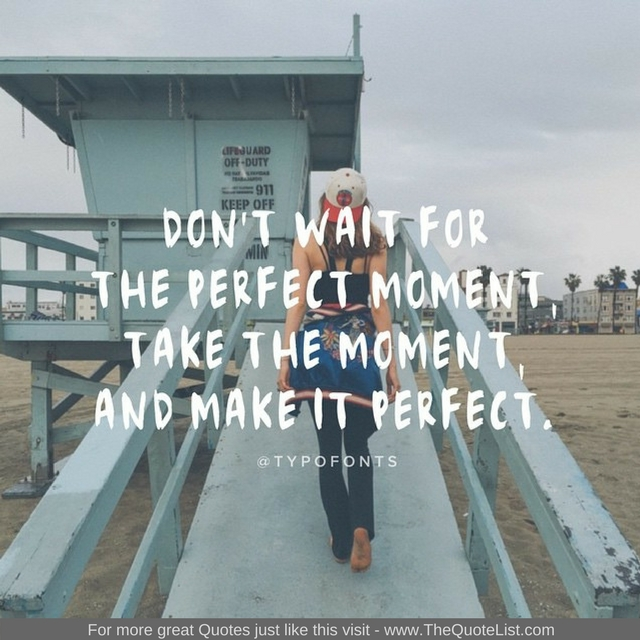 """""""Don't wait for the perfect moment, take the moment and make it perfect"""""""