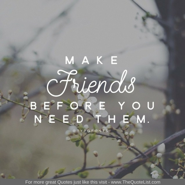 """Make friends before you need them"""