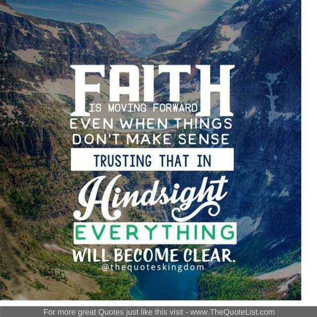 """""""Faith is moving forward even when things don't make any sense. Trusting that in hindsight everything will become clear"""""""