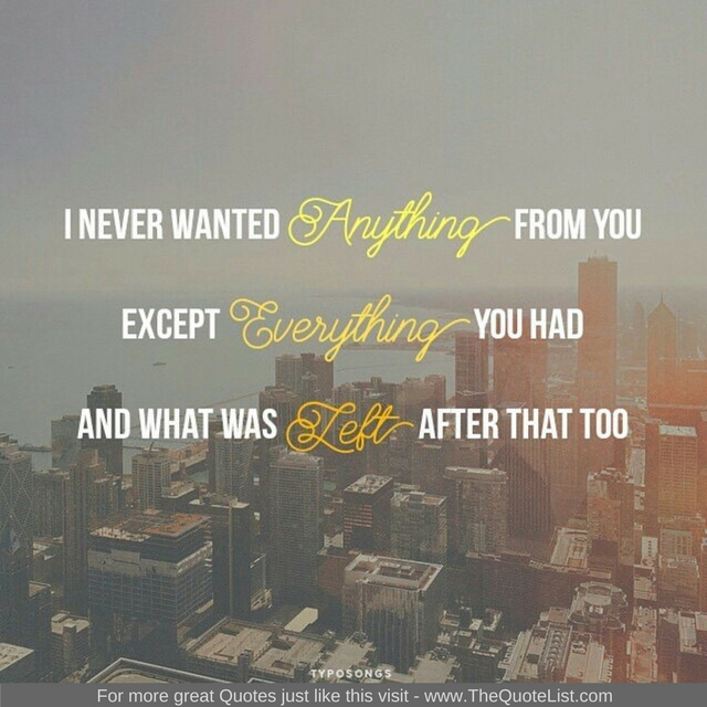 """I never wanted anything from you, except everything you had and then what was left after that too"""