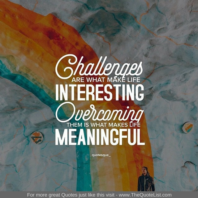 """""""Challenges are what make life interesting. Overcoming them is what makes life meaningful"""""""