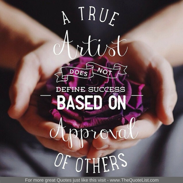 """""""A true artist does not define success based on approval of others"""""""