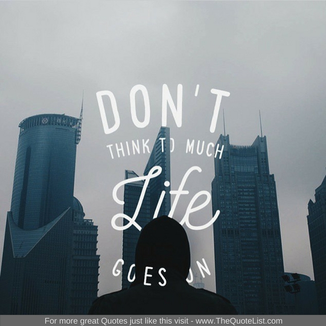 """Don't think too much, life goes on"""