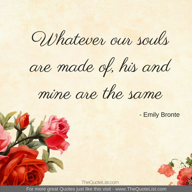 """Whatever our souls are made of, his and mine are the same"" by Emily Bronte"
