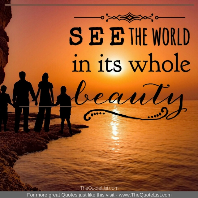 """See the world in it's whole beauty"""