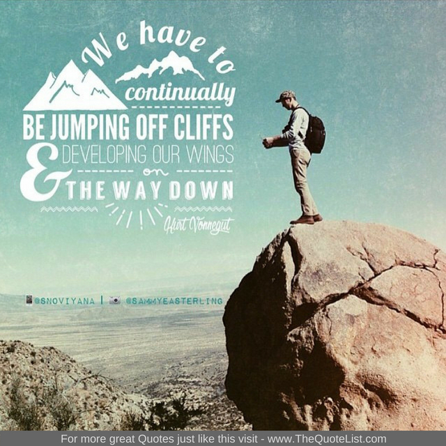 """We have to be continually jumping off cliffs and developing our wings on the way down"" by Kurt Vonnegut"