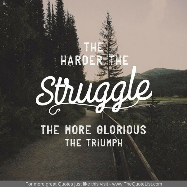 """The harder the struggle, the more glorious the triumph"""