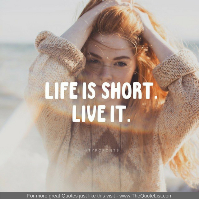 """Life is short. Live it"""