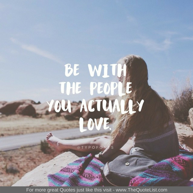 """Be with people you actually love"""