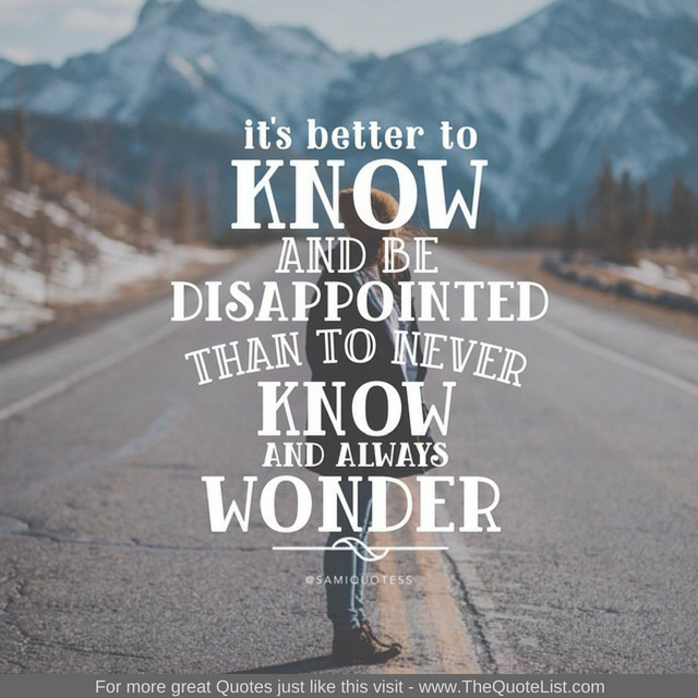 """It's better to know and be disappointed than to never know and always wonder"""