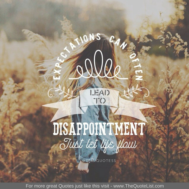 """Expectations can often lead to disappointment, just let life flow"""