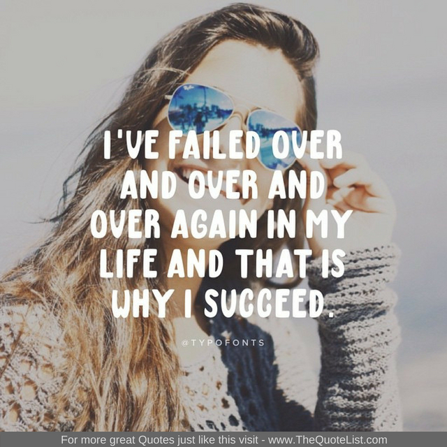 """I've failed over and over and over again in my life and that is why I succeed"""