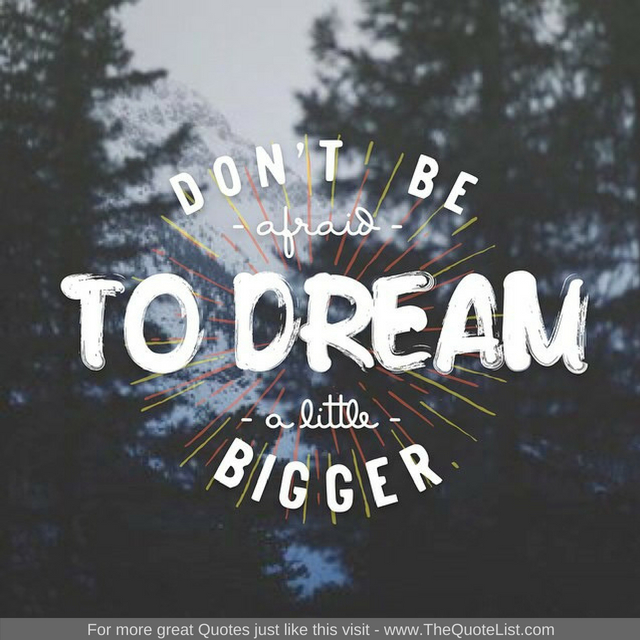 """Don't be afraid to dream a little bigger""""Don't be afraid to dream a little bigger"""