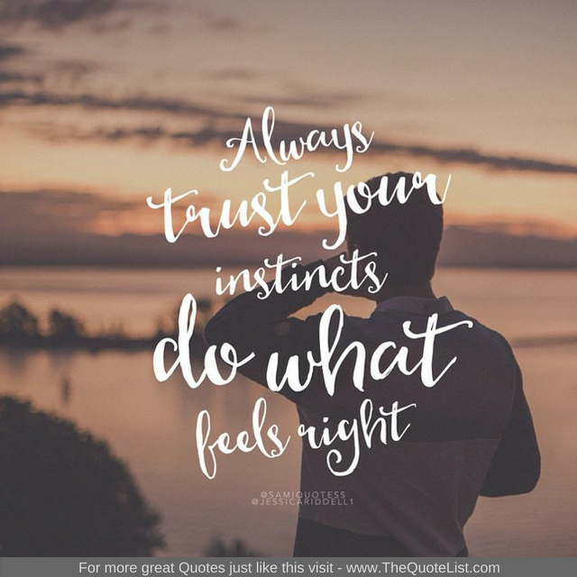 """Always trust your instincts do what feels right"""