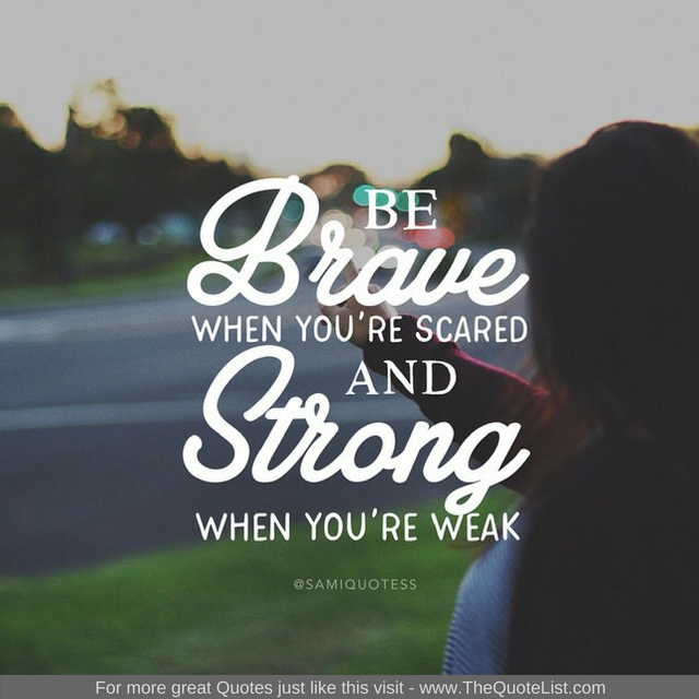"""Be brave when you're scared and strong when you're weak"""