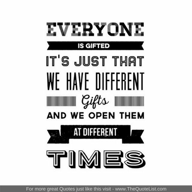 """Everyone is gifted, it's just that we have different gifts and we open them at different times"""