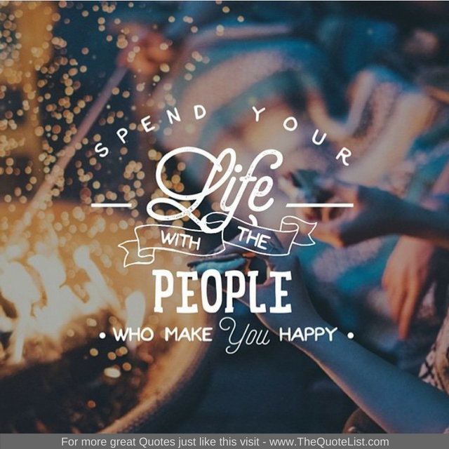"""Spend your life with people who make you happy"""