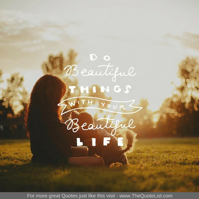 """Do beautiful things with your beautiful life"""